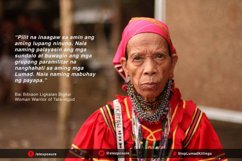 """Our ancestral lands are being forcibly taken from us. We want to drive the soldiers away and dismantle the paramilitary groups dividing the ranks of us Lumad. We want to live in peace."" Bai Bibiaon Ligkaian Bigkal, Woman Warrior of Tala-ingod, Davao del Norte"