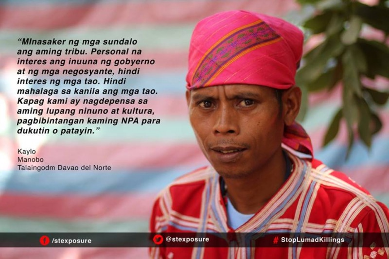 """Soldiers massacred our tribe. The government and corporations prioritize personal interests, not the interests of the people. The people are not important to them. When we defend our ancestral land and culture, they accuse us of being NPA to justify abductions or murders."" Kaylo, Manobo of Talaingod, Davao del Norte"