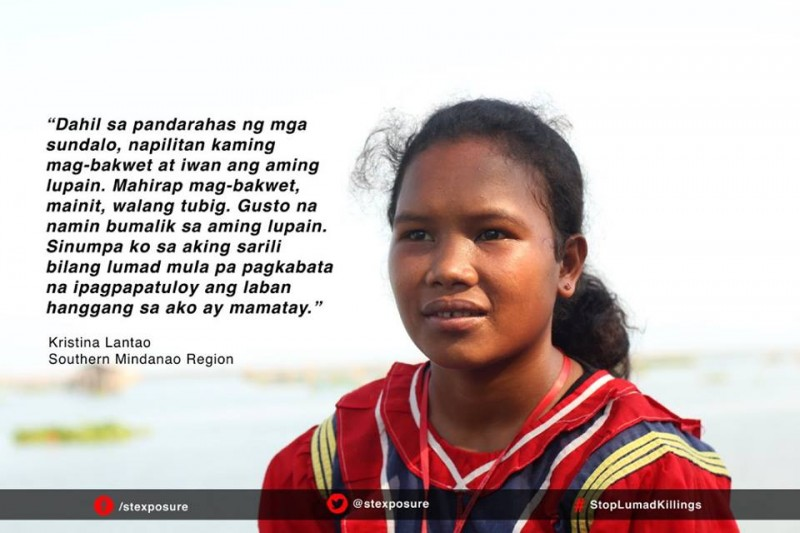 """Because of the repression of the soldiers, we were forced to evacuate and leave our land. To be displaced is difficult, with the heat and no water. We want to return to our land. I vowed to myself as a Lumad since childhood to continue our fight until I die."" Krstina Lantao, Southern Mindanao Region"