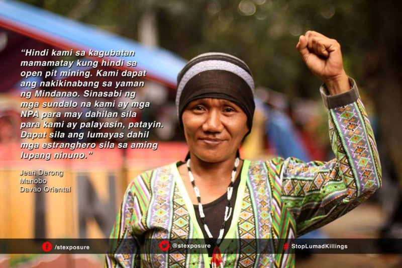 """We will not die in the jungles, but instead will die from the open pit mining. We should be the ones benefiting from the wealth of Mindanao. The soldiers say we are NPA to justify our displacement and murder. They should be the ones who must go because they are outsiders to our ancestral land."" Jean Derong, Manobo, Davao Oriental"