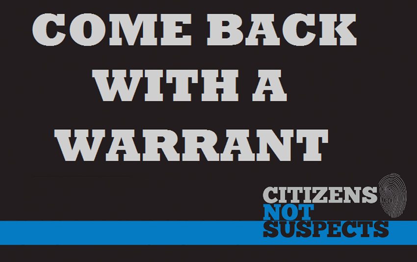 Come back with a warrant - Citizens Not Suspects