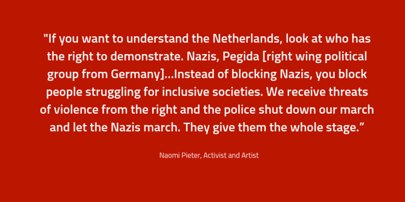 "Naomi Pieter: ""If you want to understand the Netherlands, look at who has the right to demonstrate. Nazis, Pegida [right wing political group from Germany]…Instead of blocking Nazis, you block people struggling for inclusive societies. We receive threats of violence from the right and the police shut down our march and let the Nazis march. They give them the whole stage."""