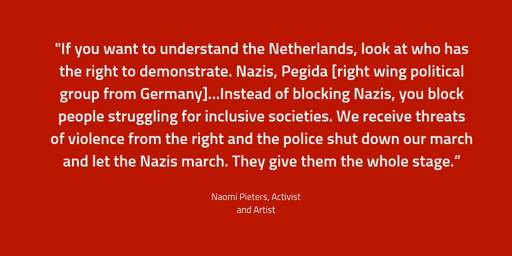"""If you want to understand the Netherlands, look at who has the right to demonstrate. Nazis, Pegida [right wing political group from Germany]…Instead of blocking Nazis, you block people struggling for inclusive societies. We receive threats of violence from the right and the police shut down our march and let the Nazis march. They give them the whole stage."""